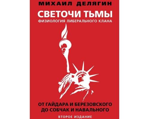 Светочи тьмы. Физиология либерального клана: от Гайдара и Березовского до Собчак и Навального. 2-ое издание Делягин М.