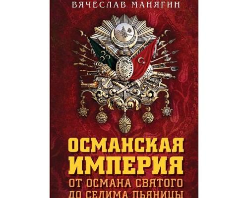 Османская империя. От Османа Святого до Селима Пьяницы. Манягин В.Г.