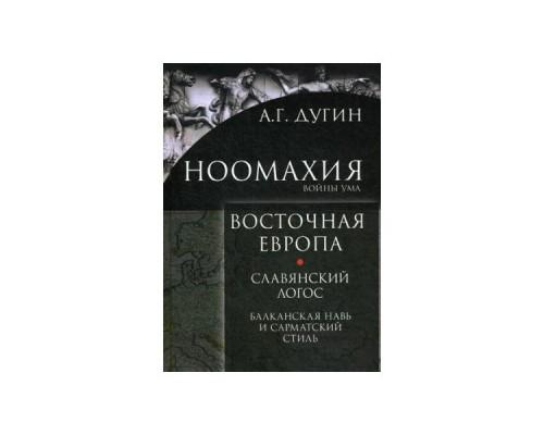 Ноомахия: войны ума.Восточная Европа. Славянский Логос: Балканская Навь и сарматский стиль Дугин А.Г